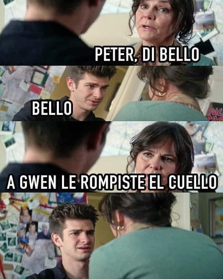 Peter, di bello. Bello. A Gwen le rompiste el cuello.