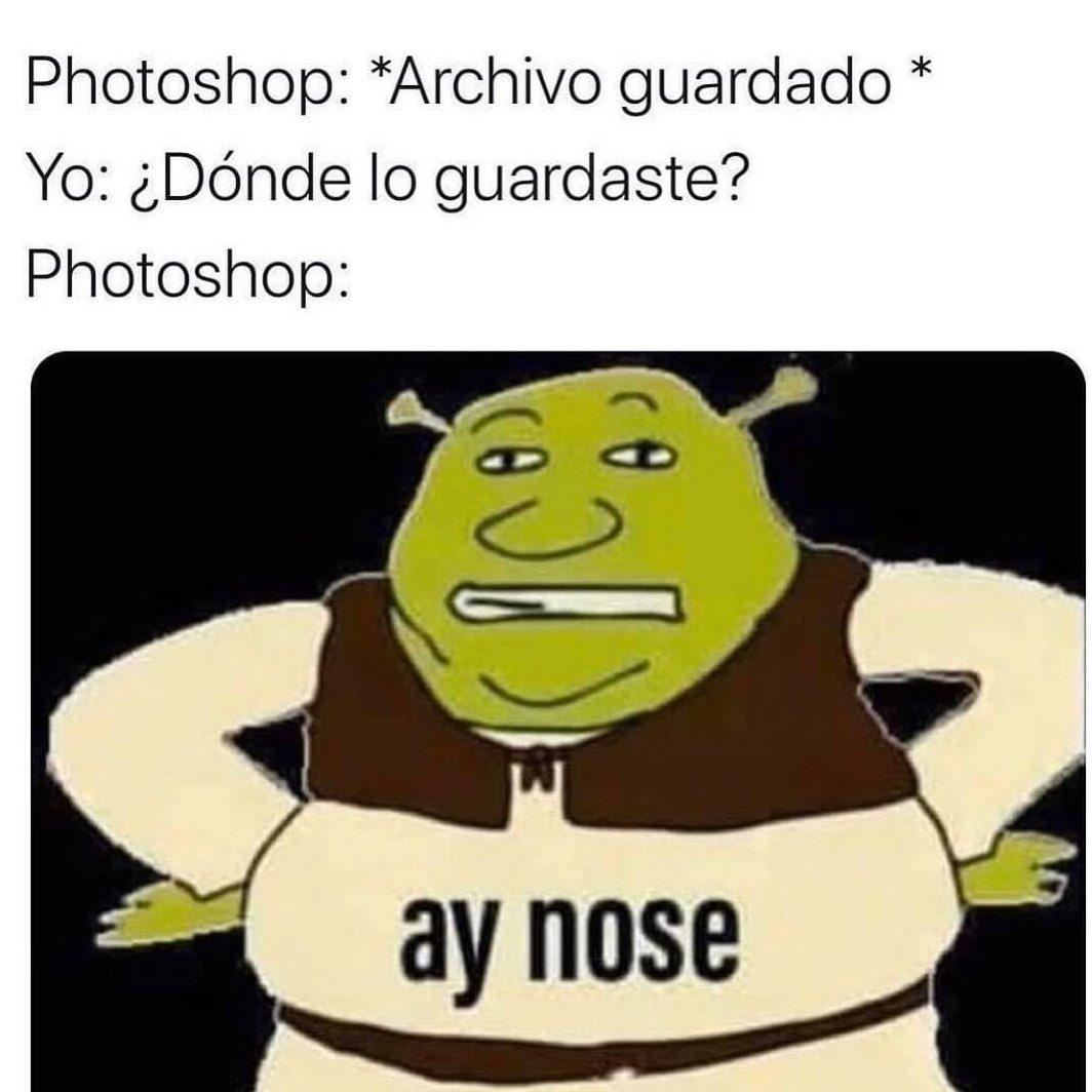 Photoshop: *Archivo guardado*  Yo: ¿Dónde lo guardaste?  Photoshop: ay nose.