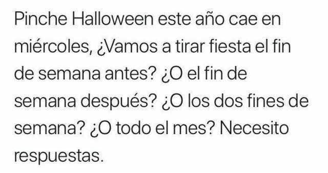 Pinche Halloween este año cae en miércoles, ¿Vamos a tirar fiesta el fin de semana antes? ¿O el fin de semana después? ¿O los dos fines de semana? ¿O todo el mes? Necesito respuestas.