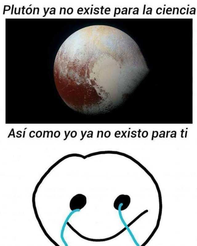 Plutón ya no existe para la ciencia.  Así como yo ya no existo para ti.