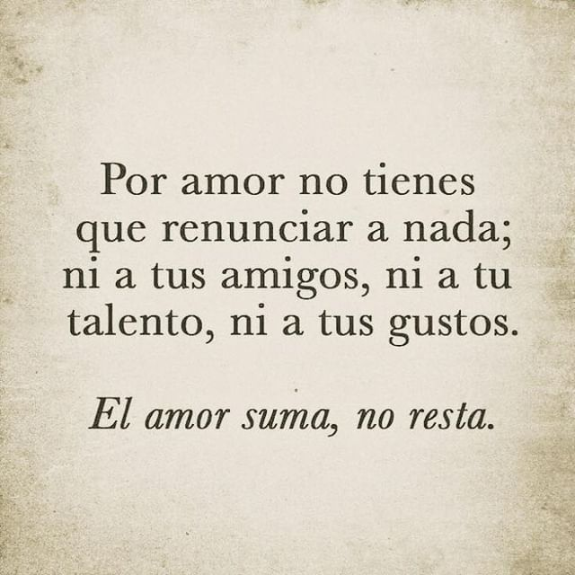 Por amor no tienes que renunciar a nada; ni a tus amigos, ni a tu talento, ni a tus gustos.  El amor suma, no resta.
