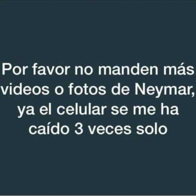 Por favor no manden más videos o fotos de Neymar, ya el celular se me ha caído 3 veces solo.