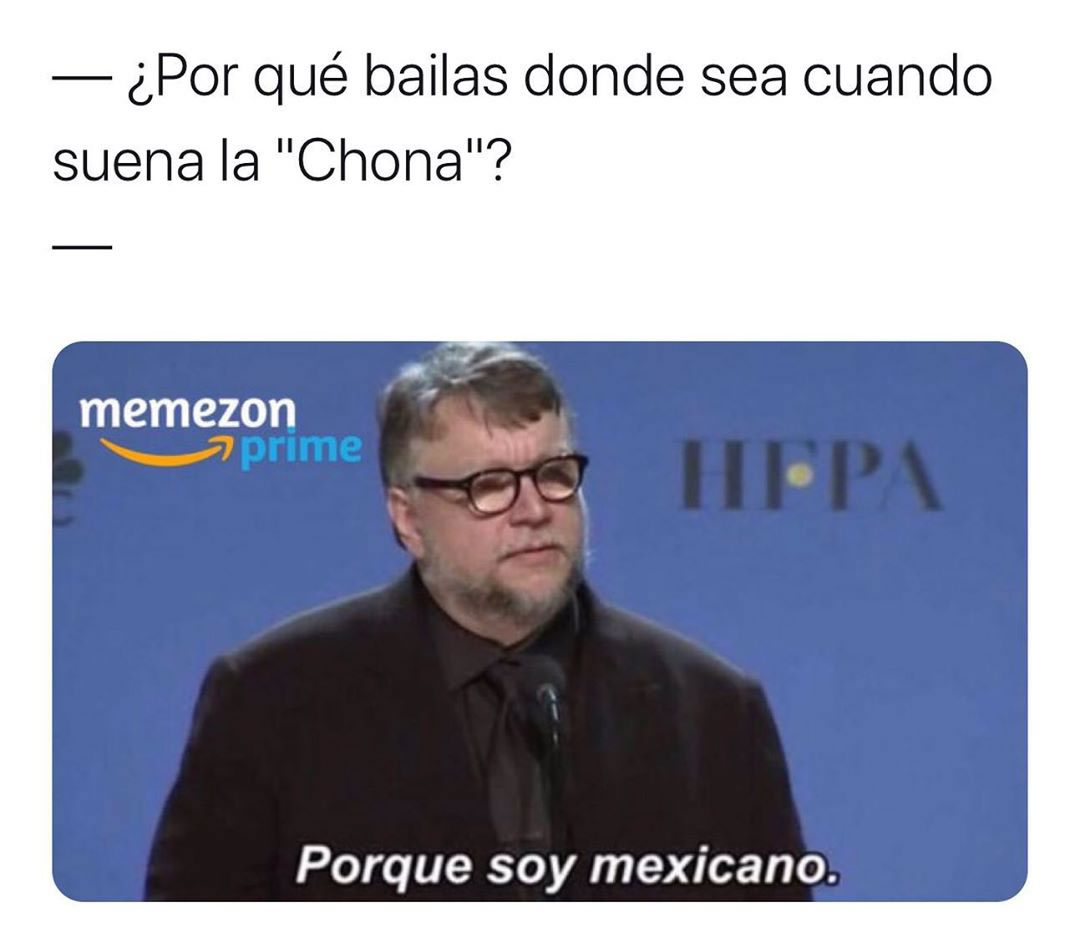 """¿Por qué bailas donde sea cuando suena la """"Chona""""?  Porque soy mexicano."""