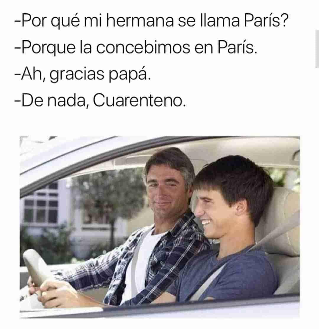 Por qué mi hermana se llama París?  Porque la concebimos en París.  Ah, gracias papá.  De nada, Cuarenteno.