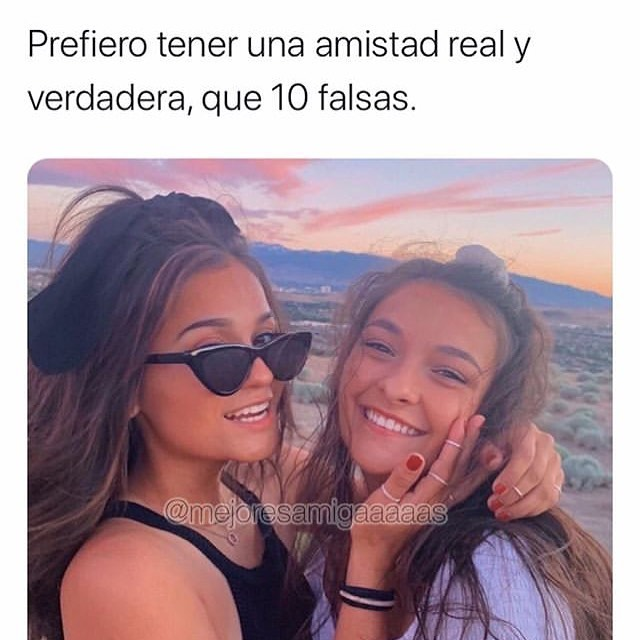 Prefiero tener una amistad real y verdadera, que 10 falsas.