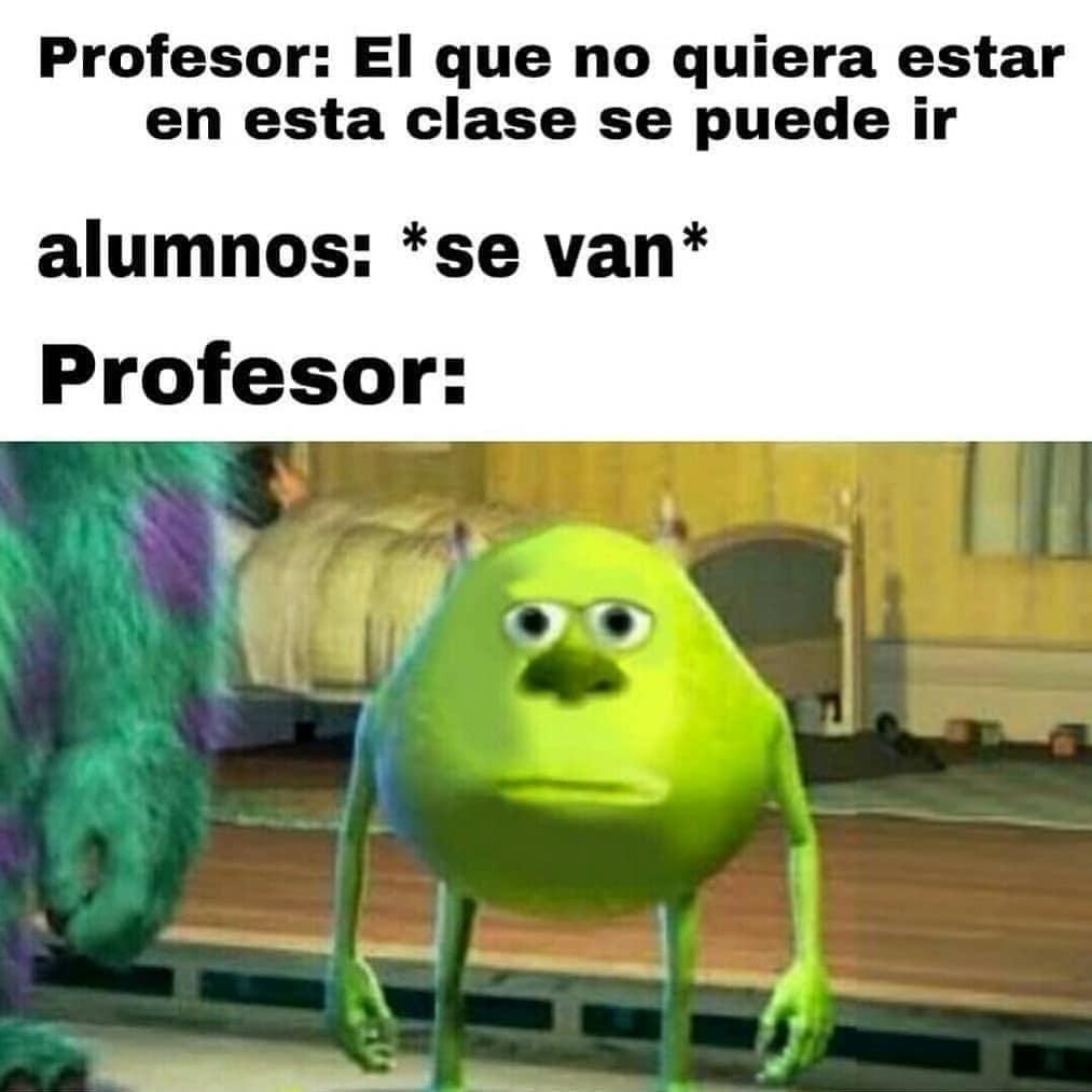 Profesor: El que no quiera estar en esta clase se puede ir.  Alumnos: *se van*  Profesor: