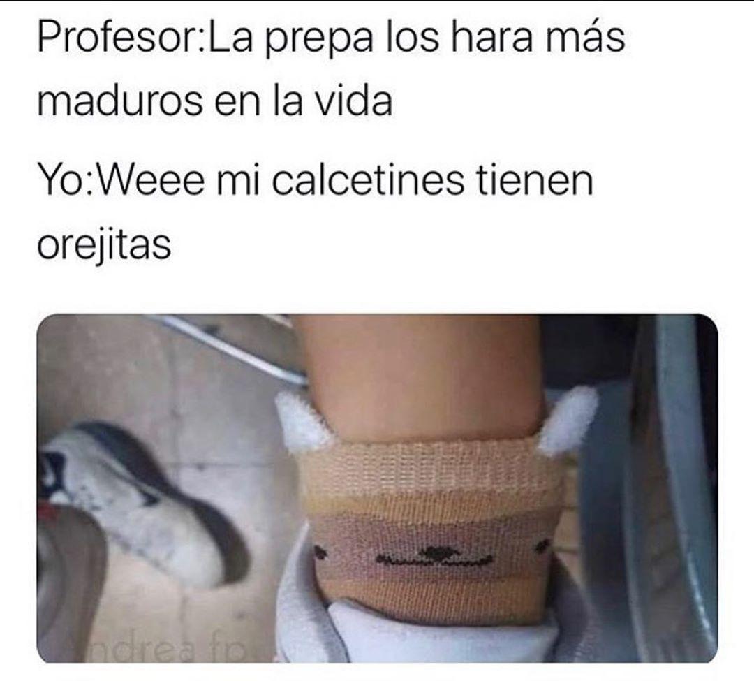 Profesor: La prepa los hará más maduros en la vida.  Yo: Weee mi calcetines tienen orejitas.