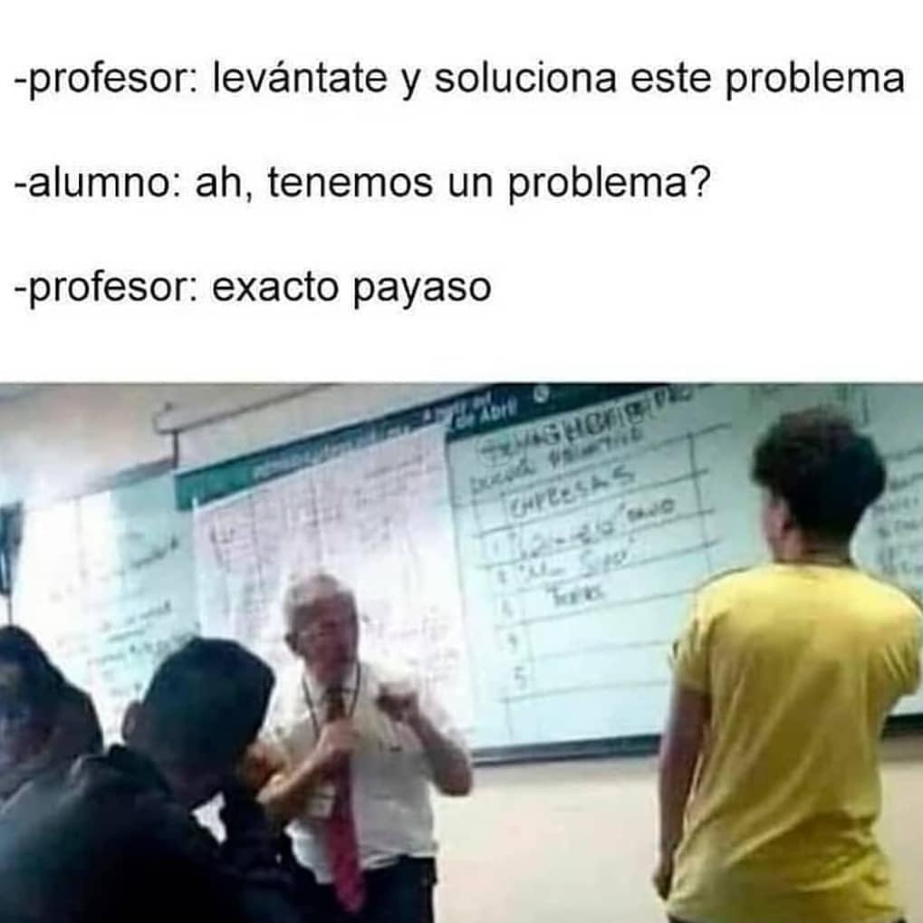 Profesor: levántate y soluciona este problema.  Alumno: ah, tenemos un problema?  Profesor: exacto payaso