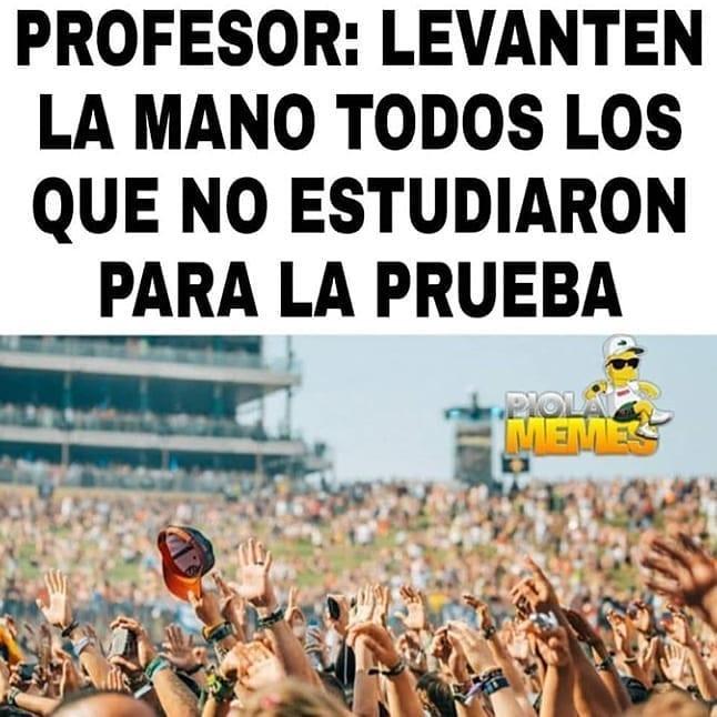 Profesor: Levanten la mano todos los que no estudiaron para la prueba.