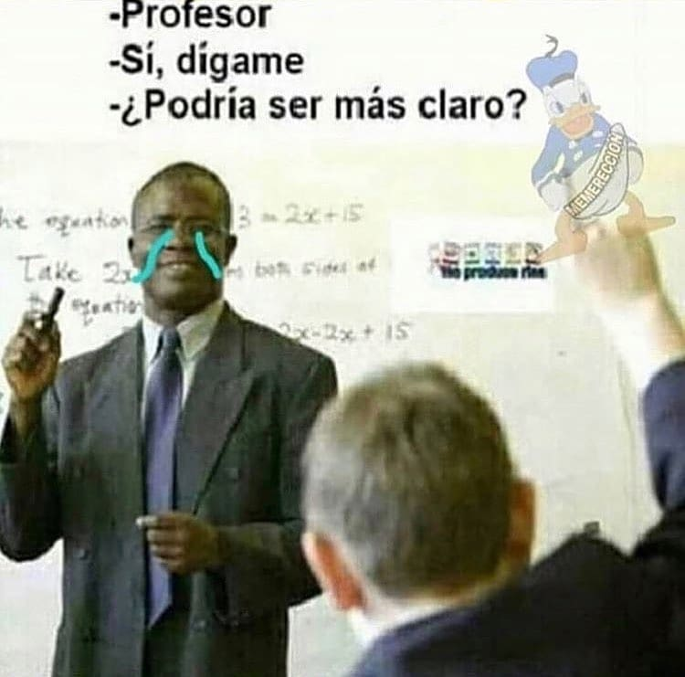 Profesor.  Sí, dígame.  ¿Podría ser más claro?
