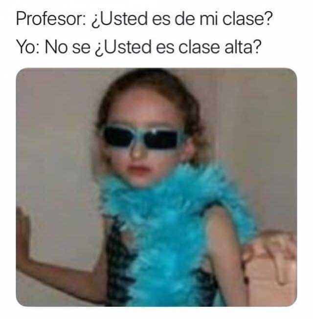 Profesor: ¿Usted es de mi clase?  Yo: No sé ¿Usted es clase alta?