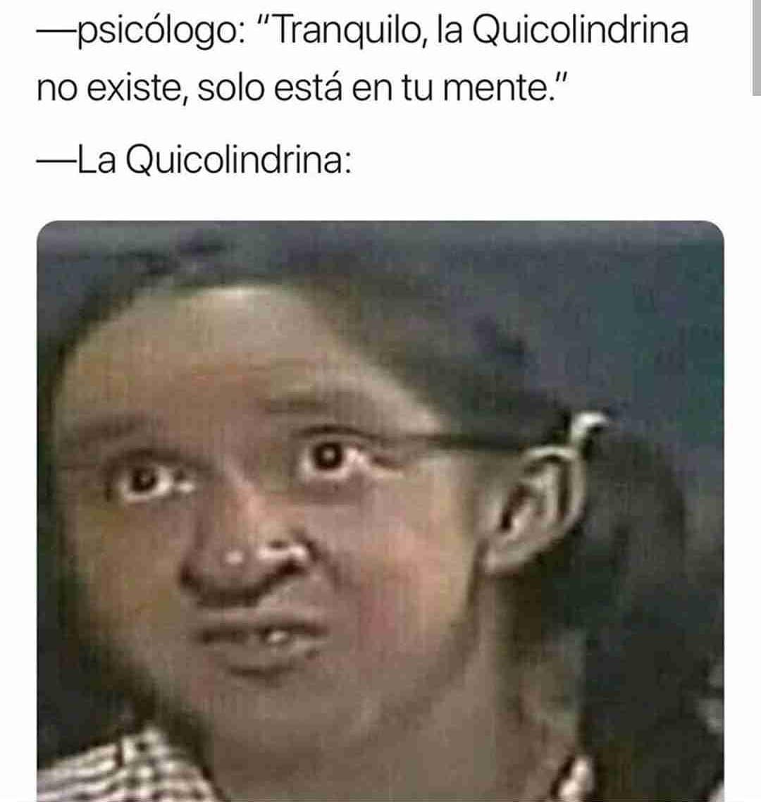 """Psicólogo: """"Tranquilo, la Quicolindrina no existe, solo está en tu mente.""""  La Quicolindrina:"""
