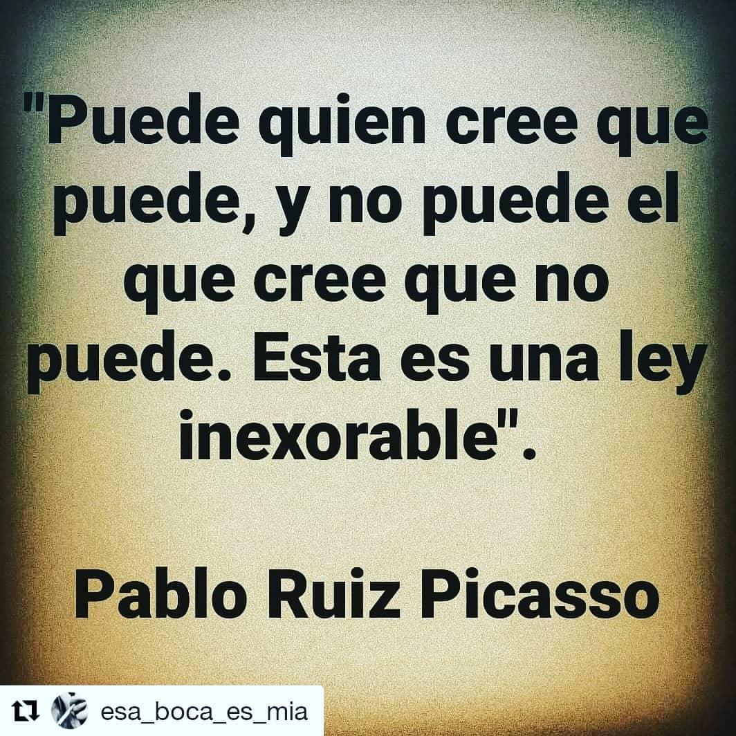 """""""Puede quien cree que puede, y no puede el que cree que no puede. Esta es una ley inexorable."""" Pablo Ruiz Picasso."""