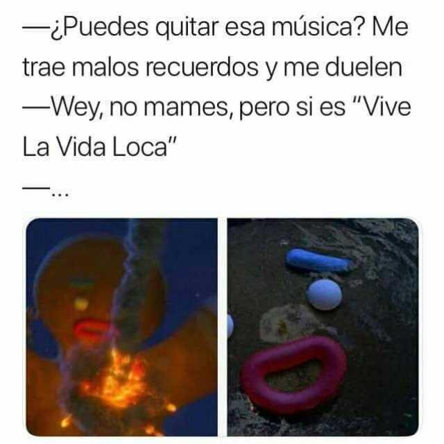 """¿Puedes quitar esa música? Me trae malos recuerdos y me duelen.  Wey, no mames, pero si es """"Vive La Vida Loca""""."""