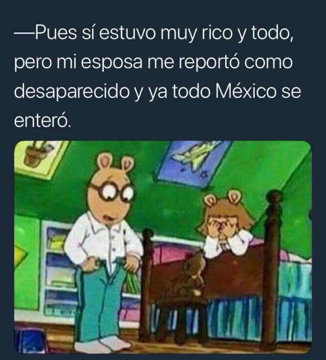 - Pues sí estuvo muy rico y todo, pero mi esposa me reportó como desaparecido y ya todo México se enteró.