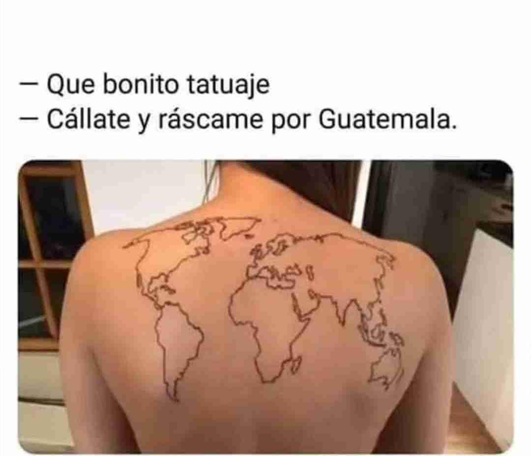 Que bonito tatuaje.  Cállate y ráscame por Guatemala.