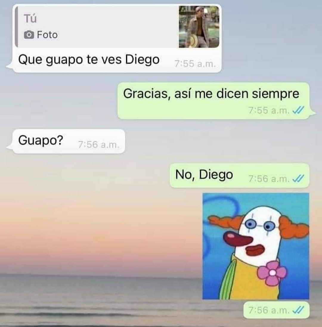 Que guapo te ves Diego.  Gracias, así me dicen siempre.  Guapo?  No, Diego.