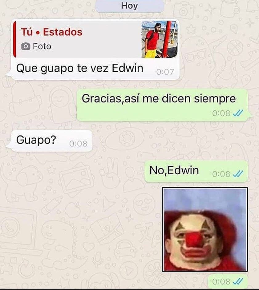 Que guapo te vez Edwin.  Gracias, así me dicen siempre.  Guapo?  No, Edwin.