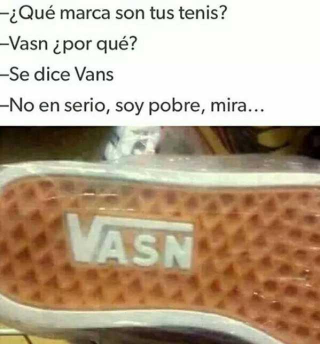 ¿Qué marca son tus tenis?  Vasn ¿por qué?  Se dice Vans.  No en serio, soy pobre, mira...