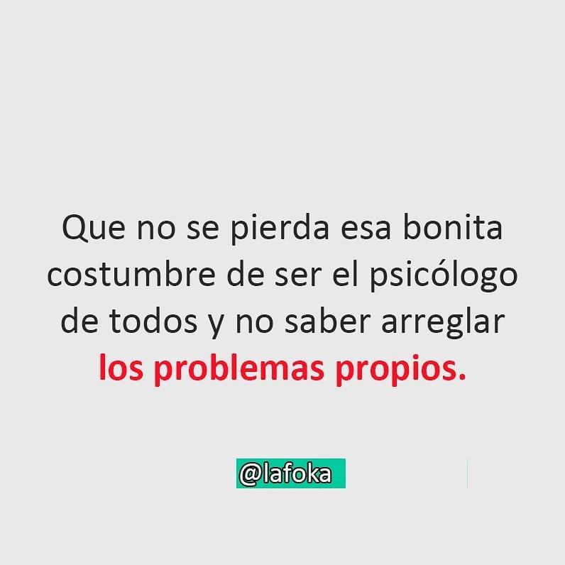 Que no se pierda esa bonita costumbre de ser el psicólogo de todos y no saber arreglar los problemas propios.