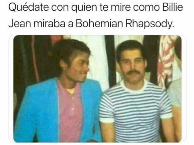 Quédate con quien te mire como Billie Jean miraba a Bohemian Rhapsody.