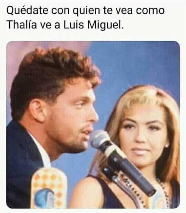 Quédate con quien te vea como Thalía ve a Luis Miguel.