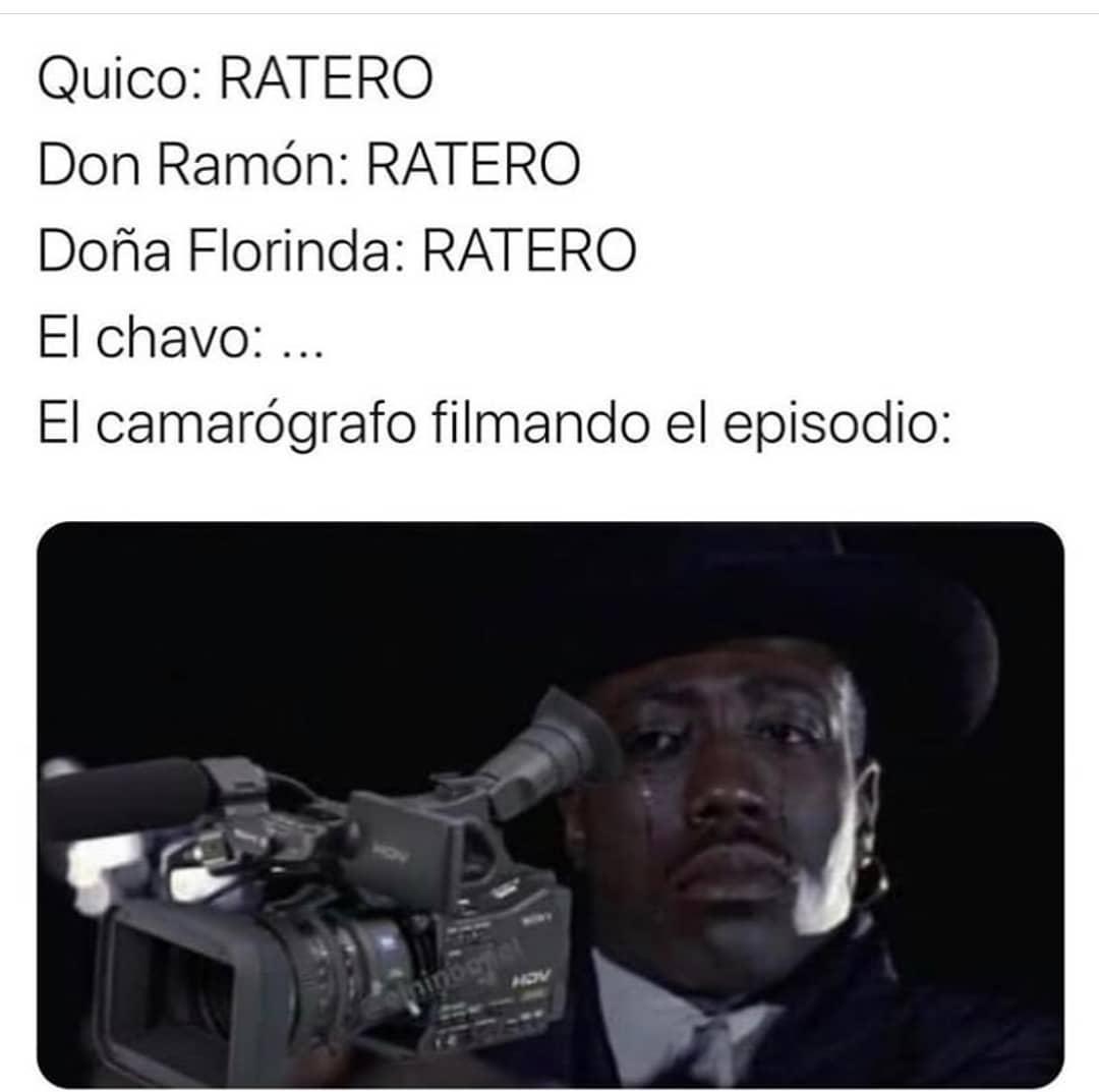 Quico: Ratero.  Don Ramón: Ratero.  Doña Florinda: Ratero.  El chavo...  El camarógrafo filmando el episodio: