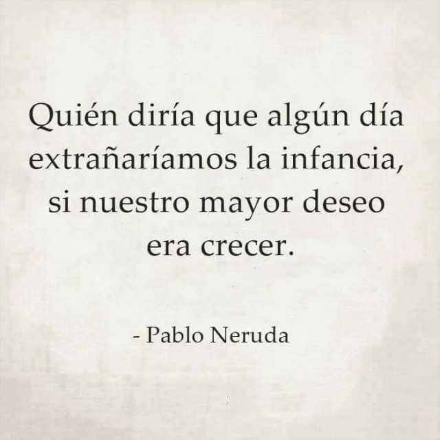 Quién diría que algún día extrañaríamos la infancia, si nuestro mayor deseo era crecer.  Pablo Neruda