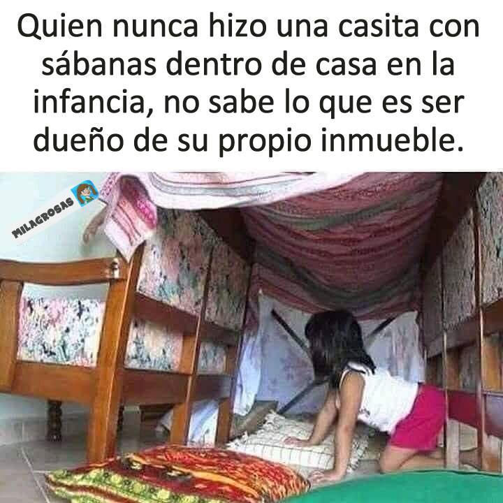 Quien nunca hizo una casita con sábanas dentro de casa en la infancia, no sabe lo que es ser dueño de su propio inmueble.