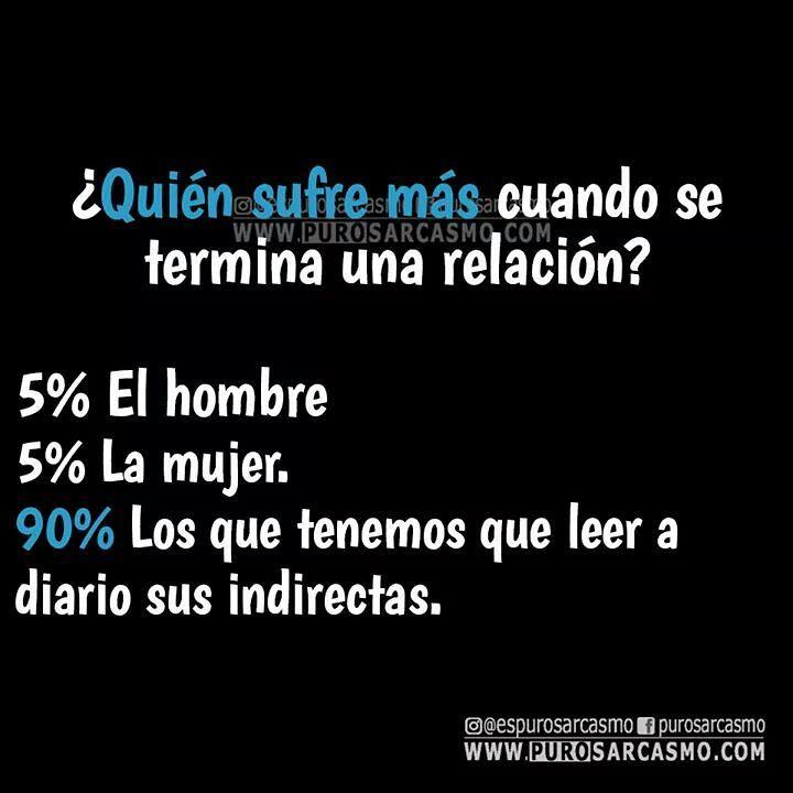 ¿Quién sufre más cuando se termina una relación?  5% El hombre.  5% La mujer.  Los que tenemos que leer a diario sus indirectas.