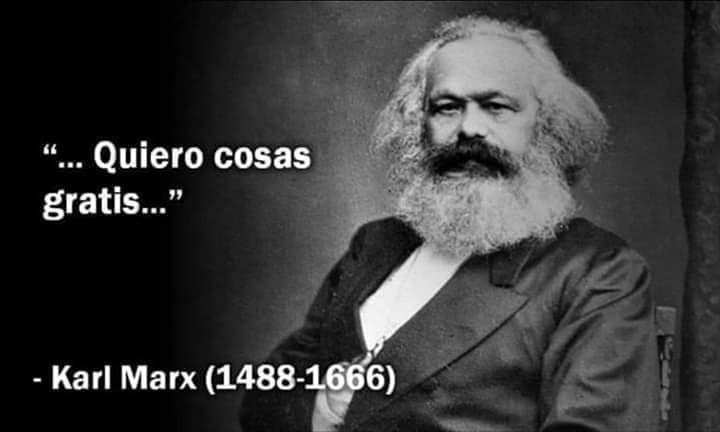 """""""...Quiero cosas gratis...""""  Karl Marx (1488-1666)"""