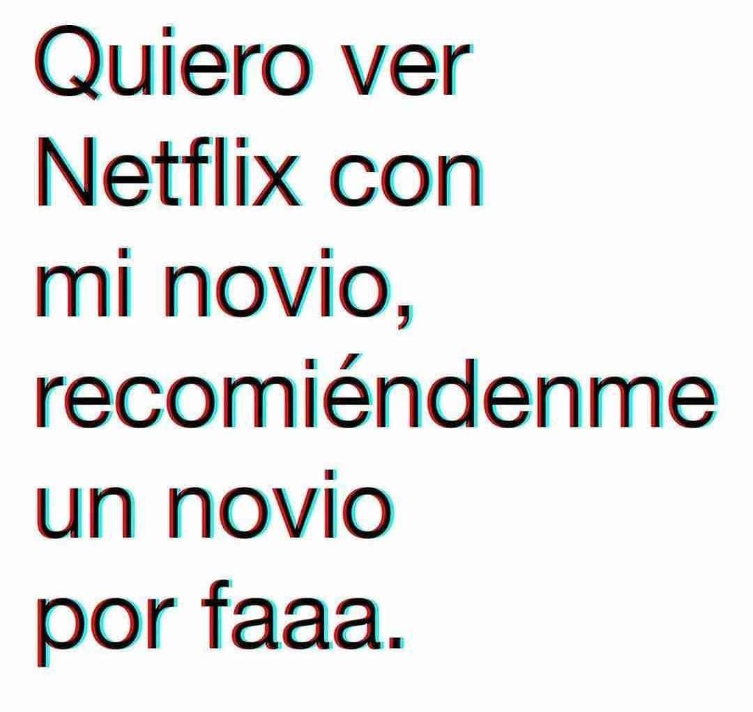 Quiero ver Netflix con mi novio, recomiéndenme un novio por faaa.
