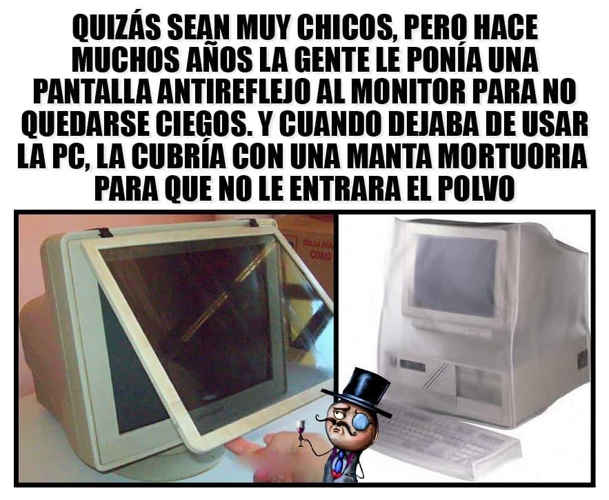 Quizás sean muy chicos, pero hace muchos años la gente le ponía una pantalla antireflejo al monitor para no quedarse ciegos, y cuando dejaba de usar la PC, la cubría con una manta mortuoria para que no le entrara el polvo.