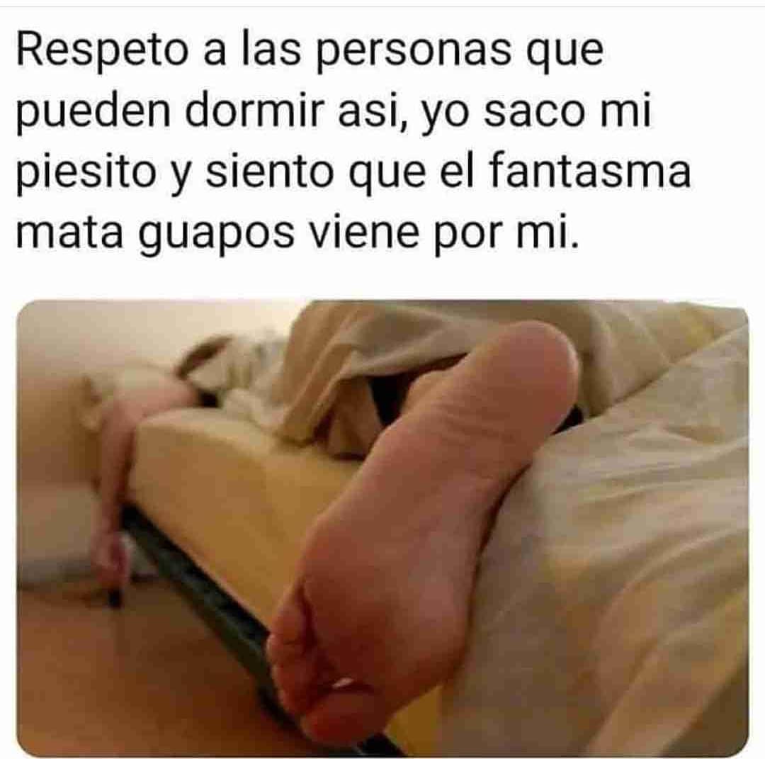 Respeto a las personas que pueden dormir así, yo saco mi piesito y siento que el fantasma mata guapos viene por mí.