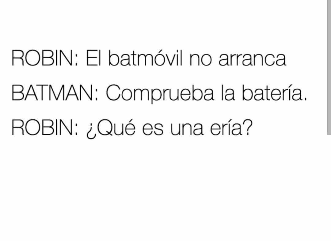 Robin: El batmóvil no arranca.  Batman: Comprueba la batería.  Robin: ¿Qué es una ería?