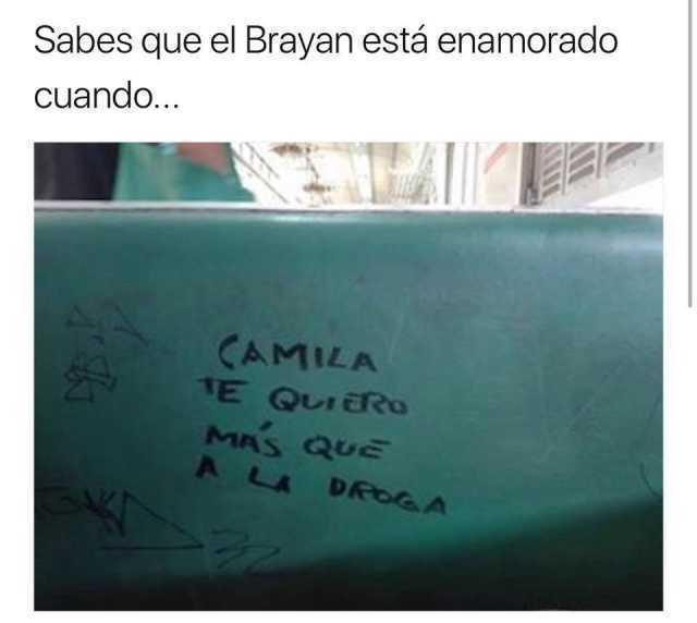 Sabes que el Brayan está enamorado cuando...  Camila te quiero más que a la droga.