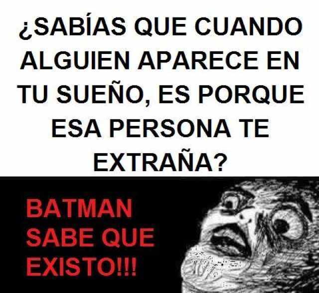 ¿Sabías que cuando alguien aparece en tu sueño, es porque esa persona te extraña?  Batman sabe que existo!!!