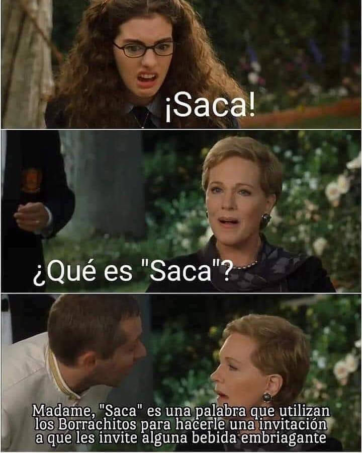 """¡Saca! ¿Qué es """"Saca""""? """" Madame,""""Saca"""" es una palabra que utilizan en Borrachitos para hacerle una'invitación' a que les invite alguna bebida embriagante."""