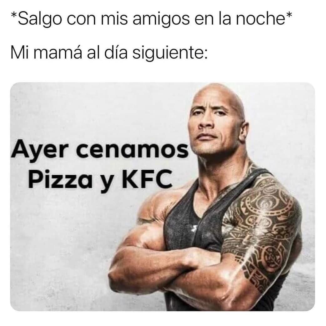 *Salgo con mis amigos en la noche*  Mi mamá al día siguiente: Ayer cenamos Pizza y KFC.