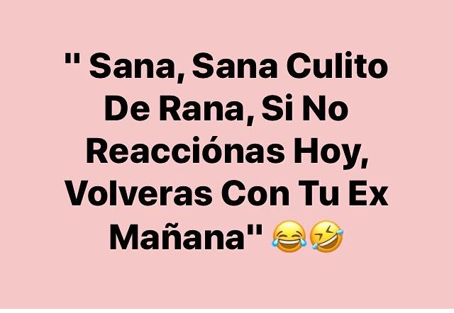 """""""Sana, Sana Culito De Rana, Si No Reacciónas Hoy, Volveras Con Tu Ex Mañana"""""""