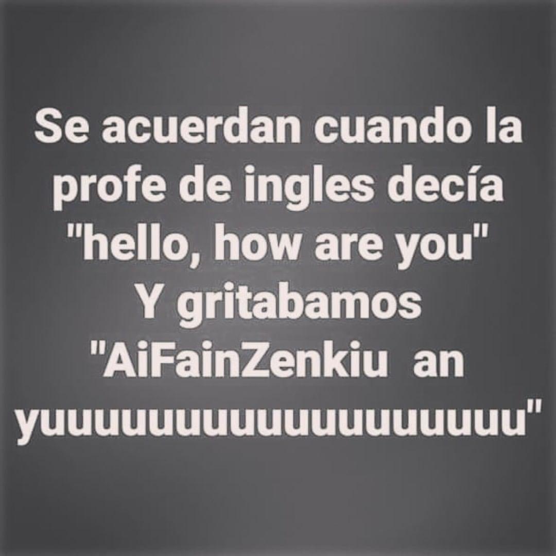 """Se acuerdan cuando la profe de ingles decía """"hello, how are you"""". Y gritábamos """"AiFainZenkiu an yuuuuuuuuuuuuuuuuuu""""."""