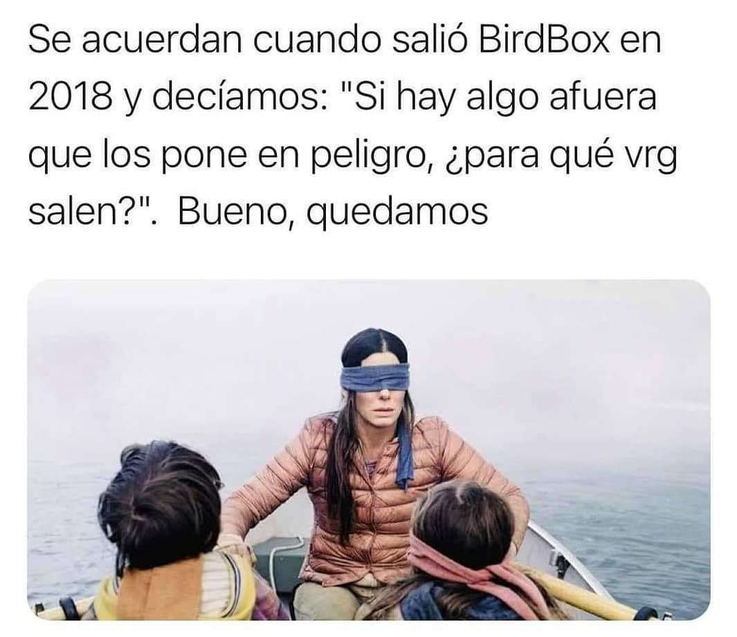 """Se acuerdan cuando salió BirdBox en 2018 y decíamos: Si hay algo afuera que los pone en peligro, ¿para qué vrg salen?"""". Bueno, quedamos."""
