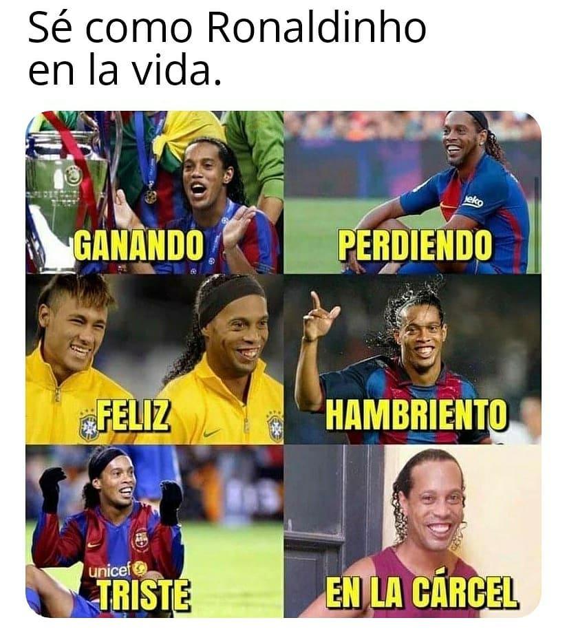 Sé como Ronaldinho en la vida. Ganando. Feliz. Perdiendo. Hambriento. Triste. En la cárcel.