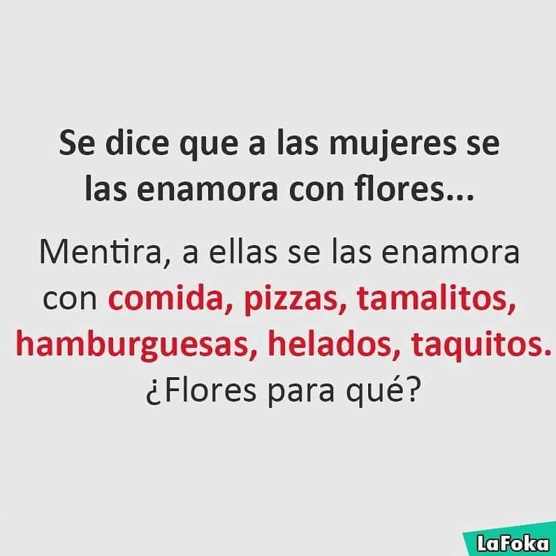 Se dice que a las mujeres se las enamora con flores...  Mentira, a ellas se las enamora con comida, pizzas, tamalitos, hamburguesas, helados, taquitos. ¿Flores para qué?
