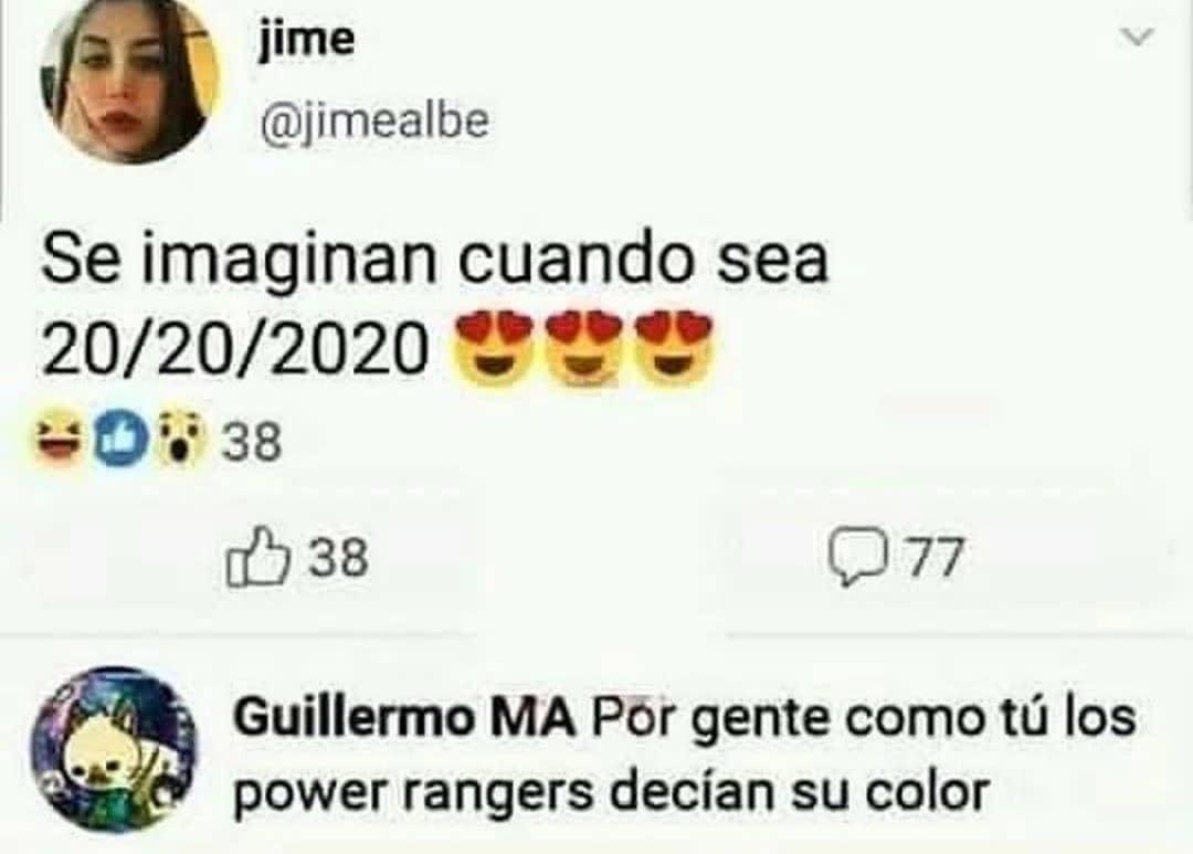 Se imaginan cuando sea 20/20/2020.  Por gente como tú los power rangers decían su color.