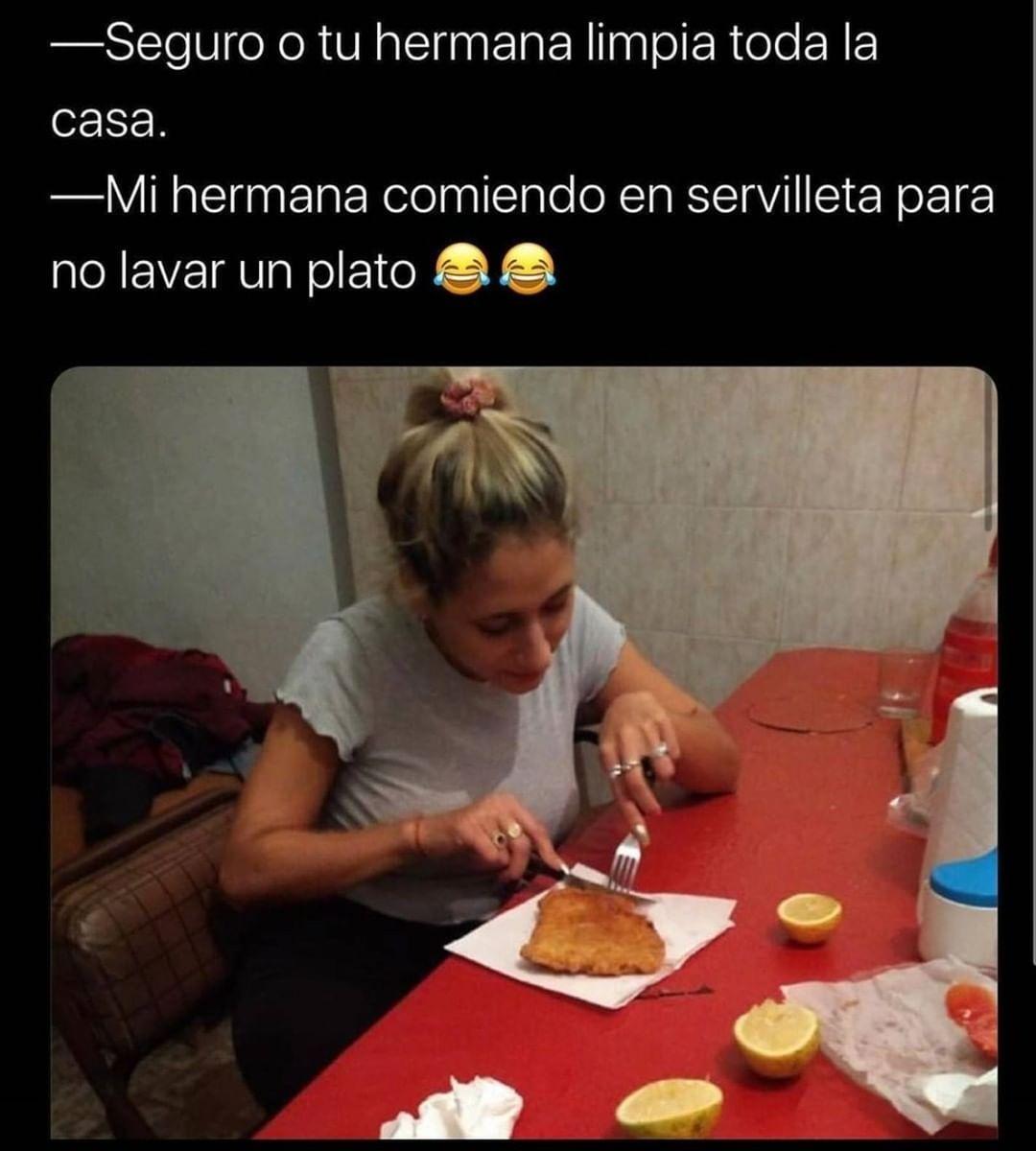 Seguro o tu hermana limpia toda la casa.  Mi hermana comiendo en servilleta para no lavar un plato.