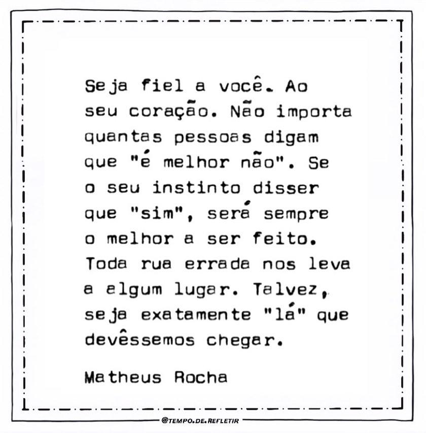 """Seja fiel a você. Ao seu coração. Nao importa quantas pessoas digam que """"e melhor não"""". Se o seu instinto disser que """"sim"""" será sempre o melhor a ser feito. Toda rua errada nos leva a um lugar. Talvez, seja exatamente """"la"""" que devêssemos chegar. Matheus Rocha."""