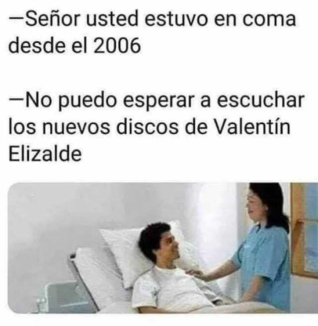 Señor usted estuvo en coma desde el 2006.  No puedo esperar a escuchar los nuevos discos de Valentín Elizalde.