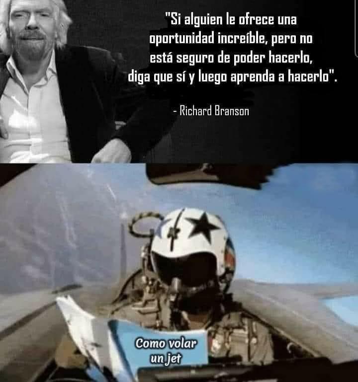 Si alguien le ofrece una oportunidad increíble, pero no está seguro de poder hacerlo, diga que sí y luego aprenda a hacerlo. Richard Branson.  Como volar un Jet.