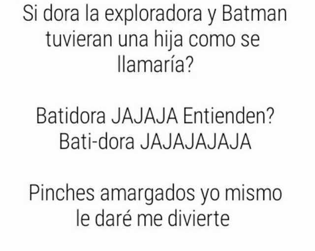 Si dora la exploradora y Batman tuvieran una hija como se llamaría?  Batidora JAJAJA Entienden? Bati-dora JAJAJAJAJA  Pinches amargados yo mismo le daré me divierte.